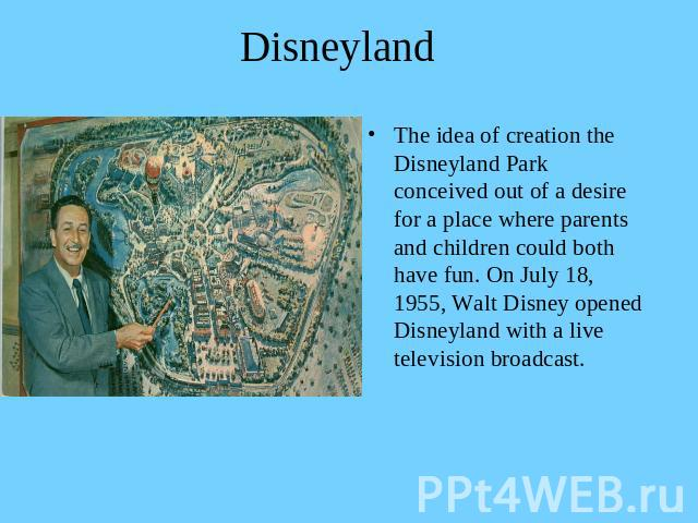 Disneyland The idea of creation the Disneyland Park conceived out of a desire for a place where parents and children could both have fun. On July 18, 1955, Walt Disney opened Disneyland with a live television broadcast.