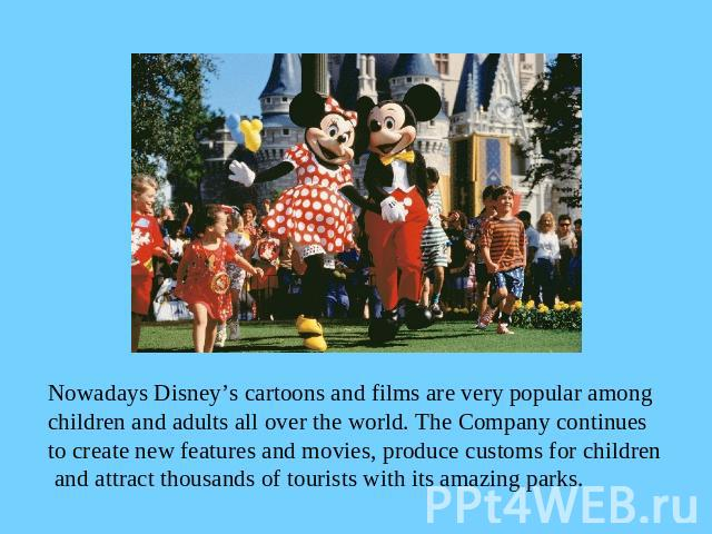 Nowadays Disney's cartoons and films are very popular among children and adults all over the world. The Company continues to create new features and movies, produce customs for children and attract thousands of tourists with its amazing parks.