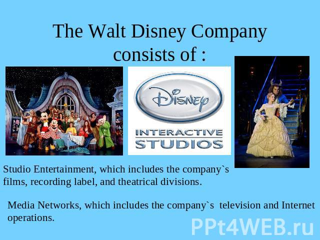 The Walt Disney Company consists of : Studio Entertainment, which includes the company`sfilms, recording label, and theatrical divisions.Media Networks, which includes the company`s television and Internetoperations.