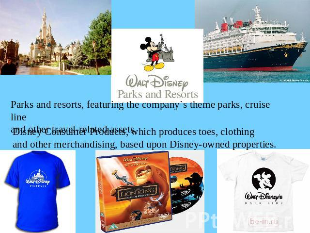 Parks and resorts, featuring the company`s theme parks, cruise lineand other travel-related assets.Disney Consumer Products, which produces toes, clothingand other merchandising, based upon Disney-owned properties.