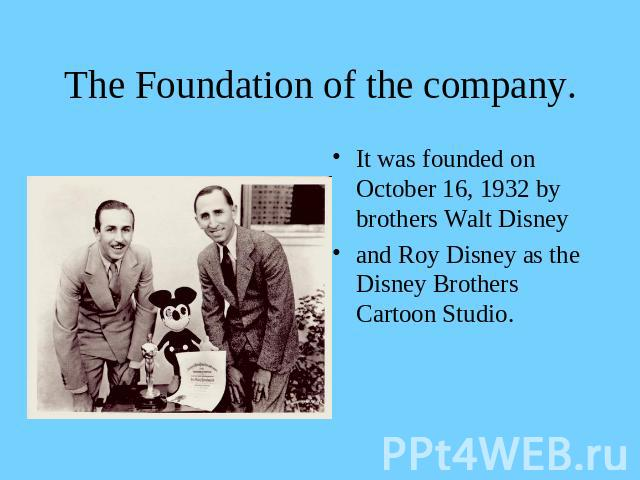 The Foundation of the company. It was founded on October 16, 1932 by brothers Walt Disneyand Roy Disney as the Disney Brothers Cartoon Studio.
