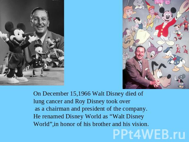 "On December 15,1966 Walt Disney died oflung cancer and Roy Disney took over as a chairman and president of the company.He renamed Disney World as ""Walt Disney World"",in honor of his brother and his vision."