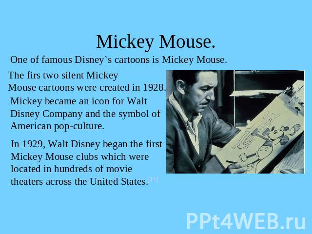 Mickey Mouse. One of famous Disney`s cartoons is Mickey Mouse.The firs two silent Mickey Mouse cartoons were created in 1928. Mickey became an icon for Walt Disney Company and the symbol of American pop-culture.In 1929, Walt Disney began the firstMi…