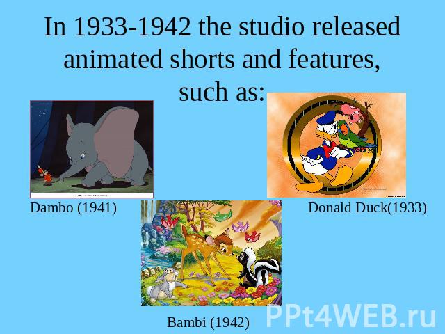 In 1933-1942 the studio released animated shorts and features, such as: Dambo (1941)Donald Duck(1933)Bambi (1942)