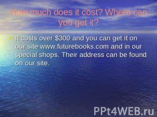 How much does it cost? Where can you get it? It costs over $300 and you can get
