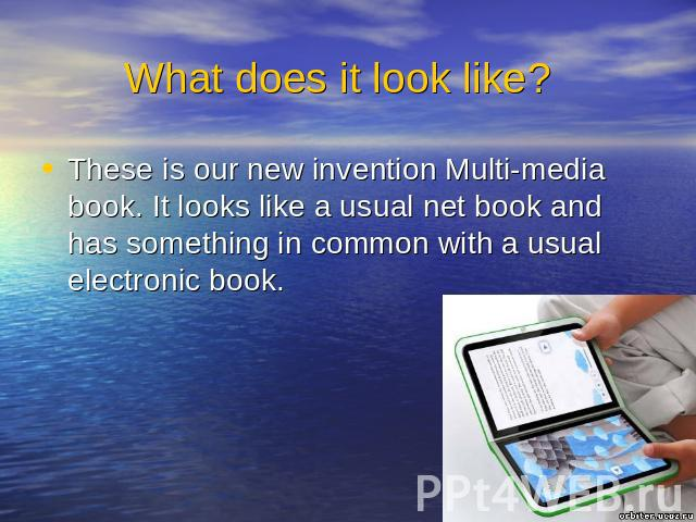 What does it look like? These is our new invention Multi-media book. It looks like a usual net book and has something in common with a usual electronic book.