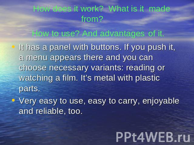 How does it work? What is it made from? How to use? And advantages of it. It has a panel with buttons. If you push it, a menu appears there and you can choose necessary variants: reading or watching a film. It's metal with plastic parts.Very easy to…