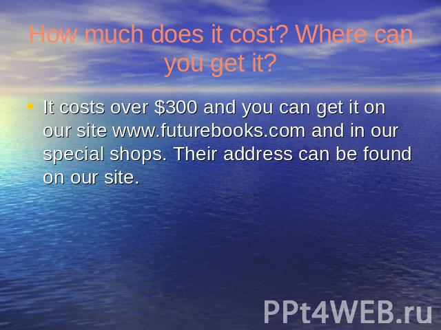 How much does it cost? Where can you get it? It costs over $300 and you can get it on our site www.futurebooks.com and in our special shops. Their address can be found on our site.