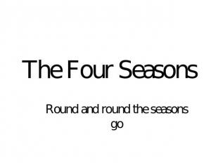 The Four Seasons Round and round the seasons go