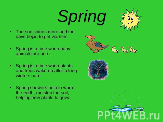 Spring The sun shines more and the days begin to get warmer.Spring is a time when baby animals are born.Spring is a time when plants and trees wake up after a long winters nap.Spring showers help to warm the earth, moisten the soil, helping new plan…