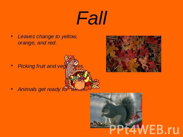 Fall Leaves change to yellow, orange, and red.Picking fruit and vegetables.Animals get ready for winter.