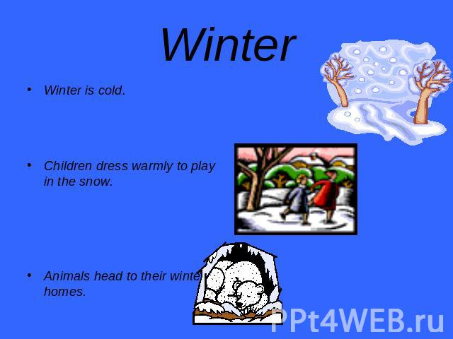 Winter Winter is cold.Children dress warmly to play in the snow.Animals head to their winter homes.