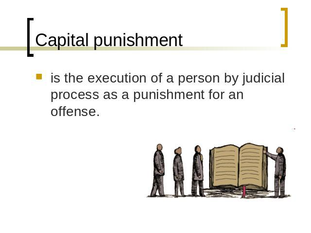 Capital punishment is the execution of a person by judicial process as a punishment for an offense.