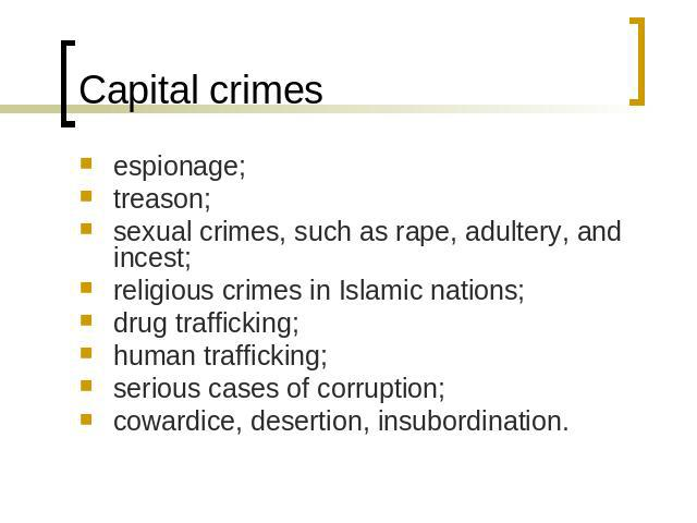 Capital crimes espionage;treason;sexual crimes, such as rape, adultery, and incest;religious crimes in Islamic nations;drug trafficking;human trafficking;serious cases of corruption; cowardice, desertion, insubordination.