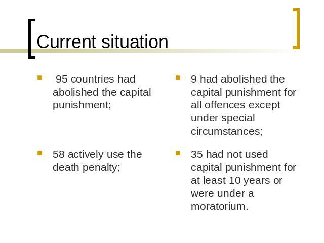 Current situation 95 countries had abolished the capital punishment;58 actively use the death penalty;9 had abolished the capital punishment for all offences except under special circumstances;35 had not used capital punishment for at least 10 years…
