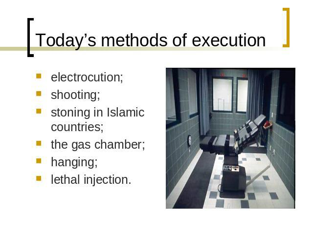 Today's methods of execution electrocution;shooting;stoning in Islamic countries;the gas chamber;hanging;lethal injection.