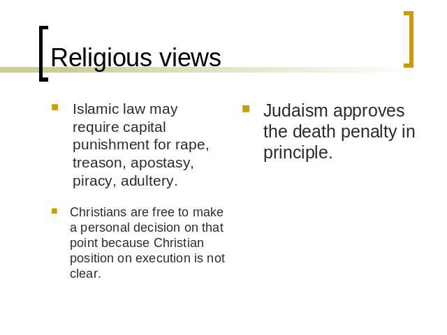 Religious views Islamic law may require capital punishment for rape, treason, apostasy, piracy, adultery. Christians are free to make a personal decision on that point because Christian position on execution is not clear.Judaism approves the death p…