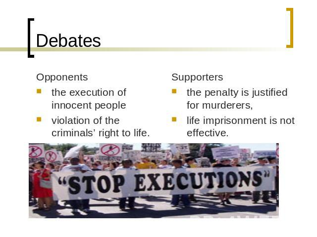 Debates Opponentsthe execution of innocent people violation of the criminals' right to life. Supporters the penalty is justified for murderers,life imprisonment is not effective.