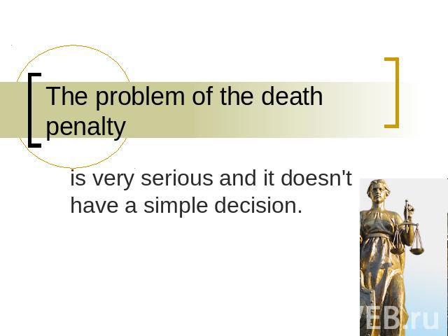 The problem of the death penalty is very serious and it doesn't have a simple decision.