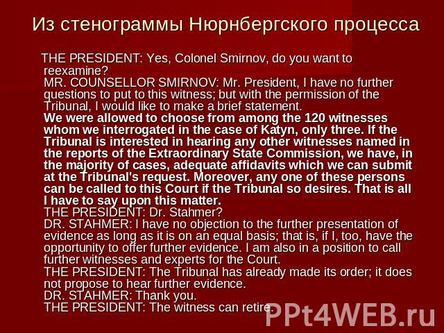 Из стенограммы Нюрнбергского процесса THE PRESIDENT: Yes, Colonel Smirnov, do you want to reexamine?MR. COUNSELLOR SMIRNOV: Mr. President, I have no further questions to put to this witness; but with the permission of the Tribunal, I would like to m…