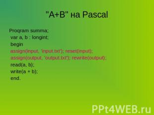 """A+B"" на Pascal Proqram summa; var a, b : longint; begin assign(input, 'input.tx"