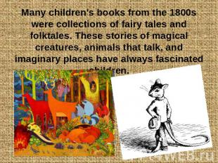 Many children's books from the 1800s were collections of fairy tales and folktal