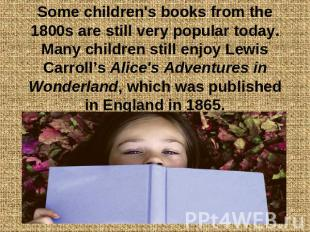 Some children's books from the 1800s are still very popular today. Many children