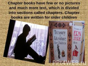 Chapter books have few or no pictures and much more text, which is divided into
