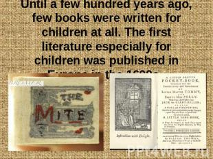 Until a few hundred years ago, few books were written for children at all. The f