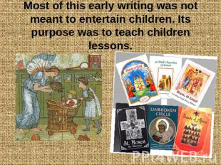 Most of this early writing was not meant to entertain children. Its purpose was