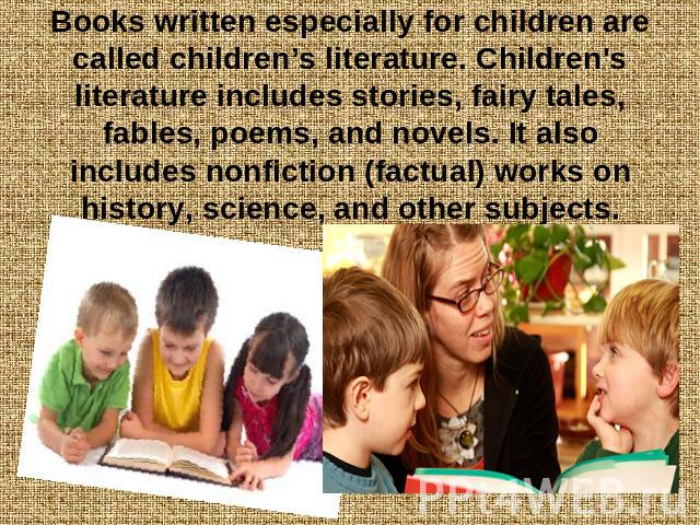 Books written especially for children are called children's literature. Children's literature includes stories, fairy tales, fables, poems, and novels. It also includes nonfiction (factual) works on history, science, and other subjects.