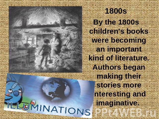 1800sBy the 1800s children's books were becoming an important kind of literature. Authors began making their stories more interesting and imaginative.