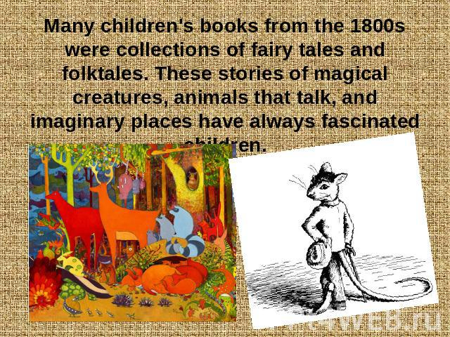 Many children's books from the 1800s were collections of fairy tales and folktales. These stories of magical creatures, animals that talk, and imaginary places have always fascinated children.
