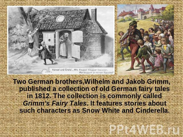 Two German brothers,Wilhelm and Jakob Grimm, published a collection of old German fairy tales in 1812. The collection is commonly called Grimm's Fairy Tales. It features stories about such characters as Snow White and Cinderella.
