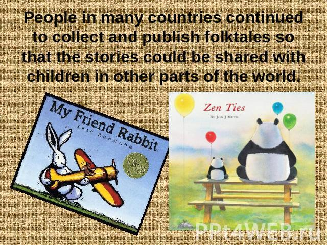 People in many countries continued to collect and publish folktales so that the stories could be shared with children in other parts of the world.