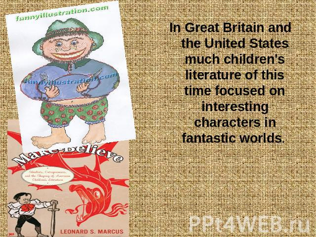 In Great Britain and the United States much children's literature of this time focused on interesting characters in fantastic worlds.