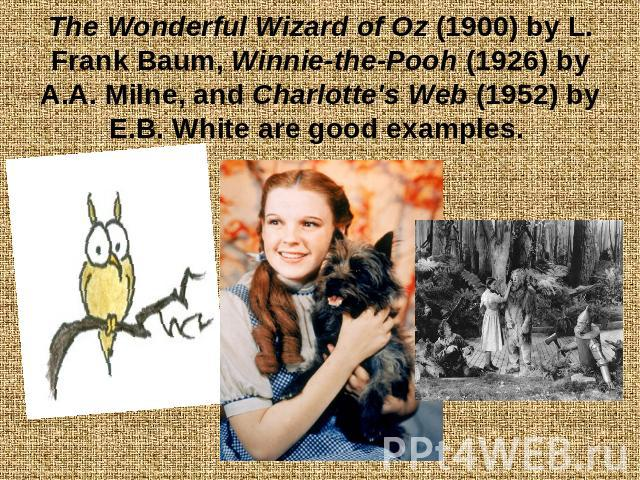 The Wonderful Wizard of Oz (1900) by L. Frank Baum, Winnie-the-Pooh (1926) by A.A. Milne, and Charlotte's Web (1952) by E.B. White are good examples.