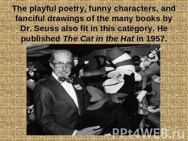 The playful poetry, funny characters, and fanciful drawings of the many books by Dr. Seuss also fit in this category. He published The Cat in the Hat in 1957.