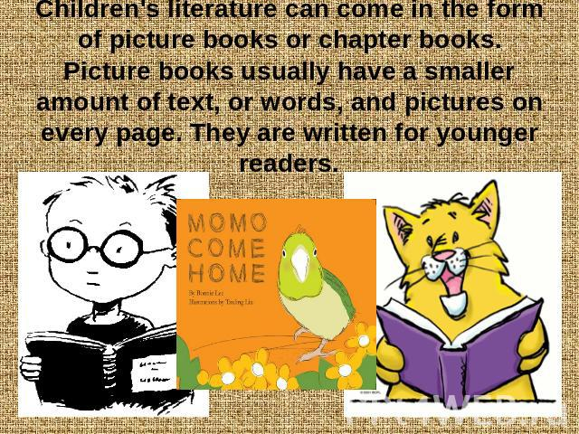 Children's literature can come in the form of picture books or chapter books. Picture books usually have a smaller amount of text, or words, and pictures on every page. They are written for younger readers.