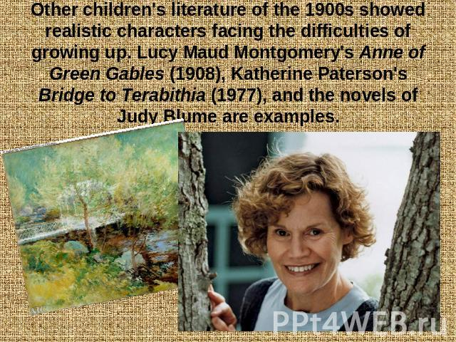 Other children's literature of the 1900s showed realistic characters facing the difficulties of growing up. Lucy Maud Montgomery's Anne of Green Gables (1908), Katherine Paterson's Bridge to Terabithia (1977), and the novels of Judy Blume are examples.