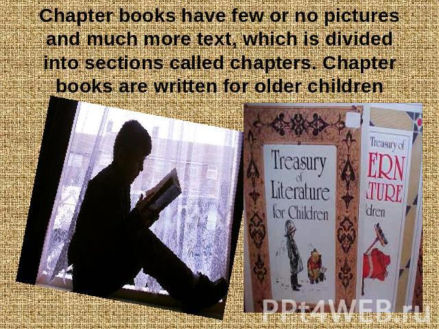 Chapter books have few or no pictures and much more text, which is divided into sections called chapters. Chapter books are written for older children