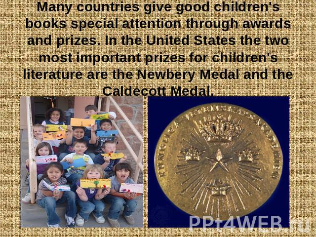 Many countries give good children's books special attention through awards and prizes. In the United States the two most important prizes for children's literature are the Newbery Medal and the Caldecott Medal.