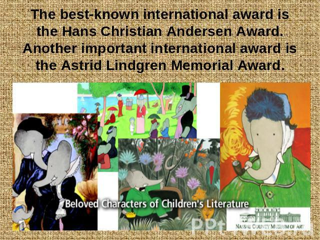 The best-known international award is the Hans Christian Andersen Award. Another important international award is the Astrid Lindgren Memorial Award.