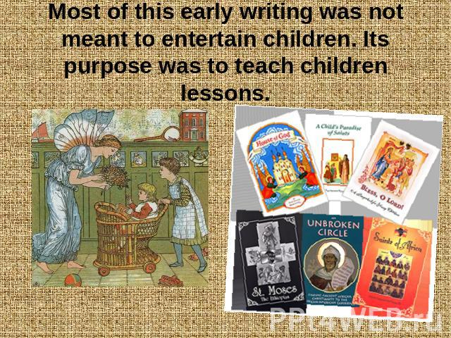 Most of this early writing was not meant to entertain children. Its purpose was to teach children lessons.