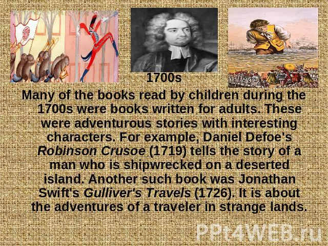 1700sMany of the books read by children during the 1700s were books written for adults. These were adventurous stories with interesting characters. For example, Daniel Defoe's Robinson Crusoe (1719) tells the story of a man who is shipwrecked on a d…