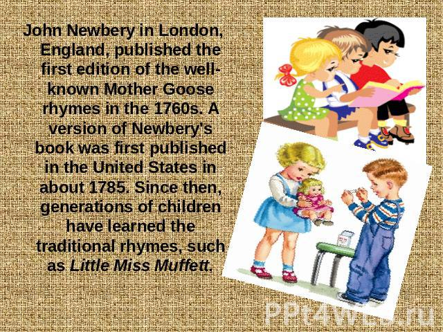 John Newbery in London, England, published the first edition of the well-known Mother Goose rhymes in the 1760s. A version of Newbery's book was first published in the United States in about 1785. Since then, generations of children have learned the…