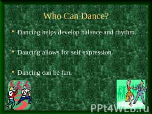 Who Can Dance? Dancing helps develop balance and rhythm.Dancing allows for self