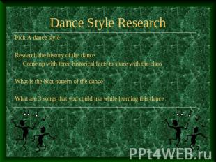 Dance Style Research Pick A dance styleResearch the history of the danceCome up