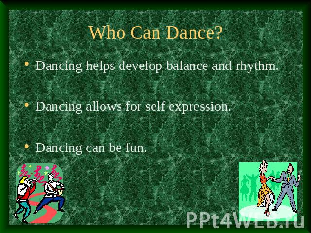 Who Can Dance? Dancing helps develop balance and rhythm.Dancing allows for self expression.Dancing can be fun.
