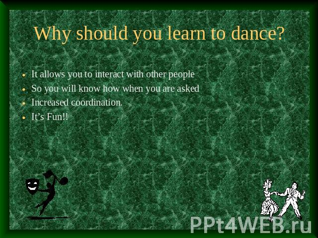 Why should you learn to dance? It allows you to interact with other peopleSo you will know how when you are askedIncreased coordination.It's Fun!!